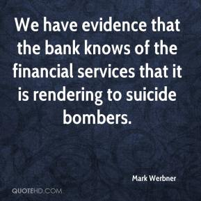 Mark Werbner  - We have evidence that the bank knows of the financial services that it is rendering to suicide bombers.