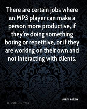 Mark Yellen  - There are certain jobs where an MP3 player can make a person more productive, if they're doing something boring or repetitive, or if they are working on their own and not interacting with clients.