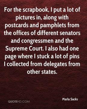 Marla Sacks  - For the scrapbook, I put a lot of pictures in, along with postcards and pamphlets from the offices of different senators and congressmen and the Supreme Court. I also had one page where I stuck a lot of pins I collected from delegates from other states.