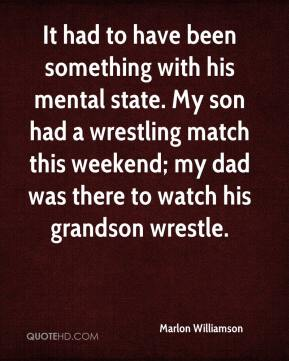 Marlon Williamson  - It had to have been something with his mental state. My son had a wrestling match this weekend; my dad was there to watch his grandson wrestle.