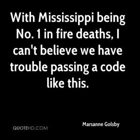 Marsanne Golsby  - With Mississippi being No. 1 in fire deaths, I can't believe we have trouble passing a code like this.