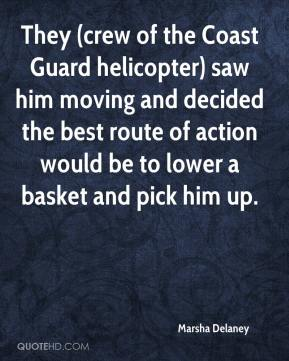 Marsha Delaney  - They (crew of the Coast Guard helicopter) saw him moving and decided the best route of action would be to lower a basket and pick him up.
