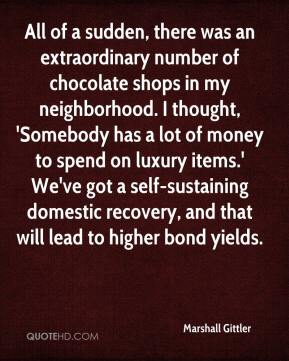 Marshall Gittler  - All of a sudden, there was an extraordinary number of chocolate shops in my neighborhood. I thought, 'Somebody has a lot of money to spend on luxury items.' We've got a self-sustaining domestic recovery, and that will lead to higher bond yields.