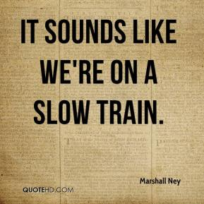 Marshall Ney  - It sounds like we're on a slow train.