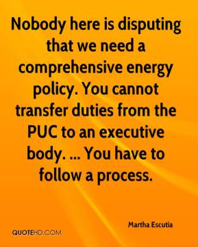 Martha Escutia  - Nobody here is disputing that we need a comprehensive energy policy. You cannot transfer duties from the PUC to an executive body. ... You have to follow a process.