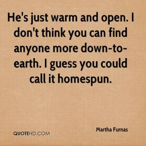 Martha Furnas  - He's just warm and open. I don't think you can find anyone more down-to-earth. I guess you could call it homespun.
