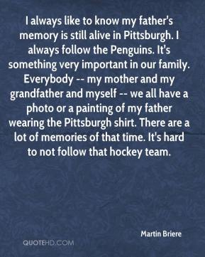 Martin Briere  - I always like to know my father's memory is still alive in Pittsburgh. I always follow the Penguins. It's something very important in our family. Everybody -- my mother and my grandfather and myself -- we all have a photo or a painting of my father wearing the Pittsburgh shirt. There are a lot of memories of that time. It's hard to not follow that hockey team.
