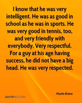 Martin Briere  - I know that he was very intelligent. He was as good in school as he was in sports. He was very good in tennis, too, and very friendly with everybody. Very respectful. For a guy at his age having success, he did not have a big head. He was very respected.