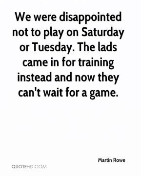 Martin Rowe  - We were disappointed not to play on Saturday or Tuesday. The lads came in for training instead and now they can't wait for a game.