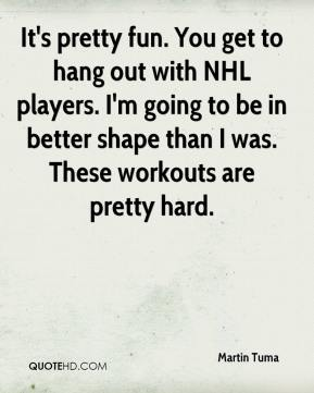 Martin Tuma  - It's pretty fun. You get to hang out with NHL players. I'm going to be in better shape than I was. These workouts are pretty hard.