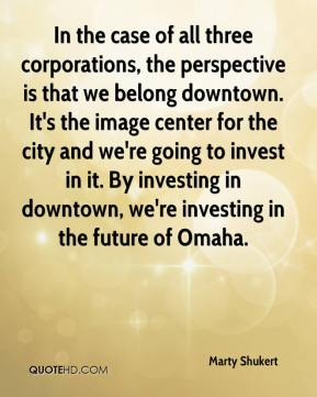 Marty Shukert  - In the case of all three corporations, the perspective is that we belong downtown. It's the image center for the city and we're going to invest in it. By investing in downtown, we're investing in the future of Omaha.