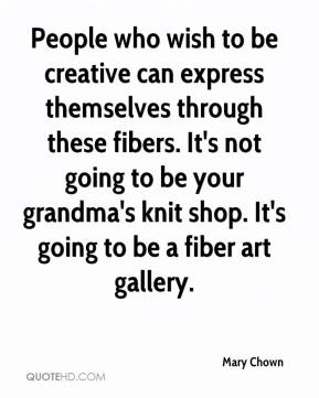 Mary Chown  - People who wish to be creative can express themselves through these fibers. It's not going to be your grandma's knit shop. It's going to be a fiber art gallery.