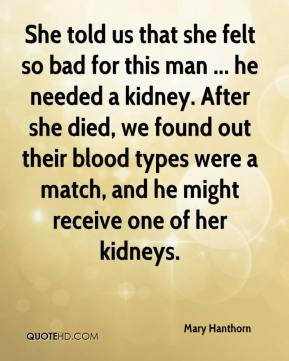 Mary Hanthorn  - She told us that she felt so bad for this man ... he needed a kidney. After she died, we found out their blood types were a match, and he might receive one of her kidneys.