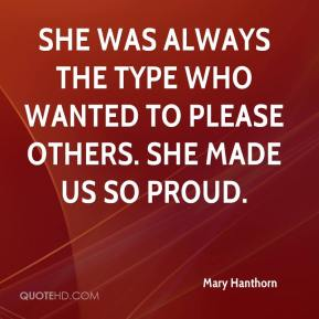 Mary Hanthorn  - She was always the type who wanted to please others. She made us so proud.