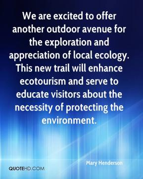 Mary Henderson  - We are excited to offer another outdoor avenue for the exploration and appreciation of local ecology. This new trail will enhance ecotourism and serve to educate visitors about the necessity of protecting the environment.