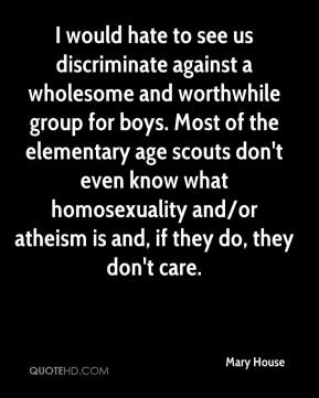 Mary House  - I would hate to see us discriminate against a wholesome and worthwhile group for boys. Most of the elementary age scouts don't even know what homosexuality and/or atheism is and, if they do, they don't care.