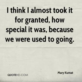 Mary Kurnat  - I think I almost took it for granted, how special it was, because we were used to going.