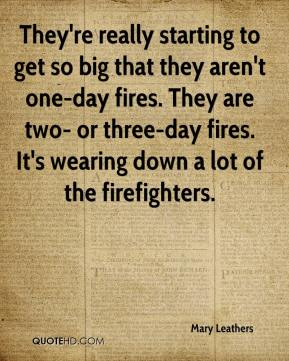 Mary Leathers  - They're really starting to get so big that they aren't one-day fires. They are two- or three-day fires. It's wearing down a lot of the firefighters.