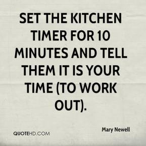 Mary Newell  - Set the kitchen timer for 10 minutes and tell them it is your time (to work out).