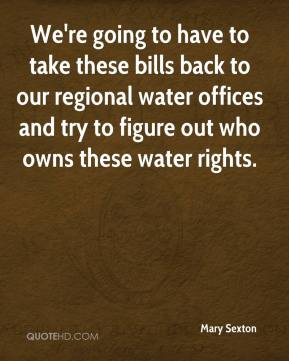Mary Sexton  - We're going to have to take these bills back to our regional water offices and try to figure out who owns these water rights.