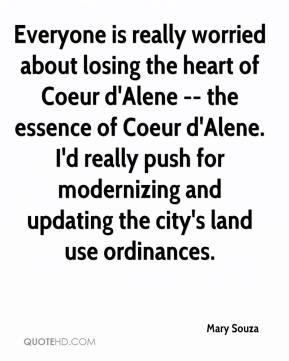 Mary Souza  - Everyone is really worried about losing the heart of Coeur d'Alene -- the essence of Coeur d'Alene. I'd really push for modernizing and updating the city's land use ordinances.