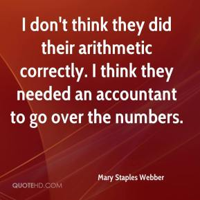 Mary Staples Webber  - I don't think they did their arithmetic correctly. I think they needed an accountant to go over the numbers.