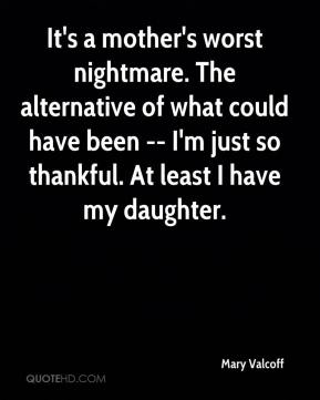 Mary Valcoff  - It's a mother's worst nightmare. The alternative of what could have been -- I'm just so thankful. At least I have my daughter.