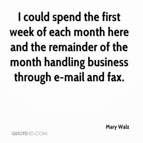 Mary Walz  - I could spend the first week of each month here and the remainder of the month handling business through e-mail and fax.