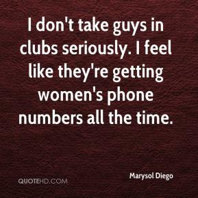 Marysol Diego  - I don't take guys in clubs seriously. I feel like they're getting women's phone numbers all the time.