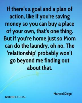 Marysol Diego  - If there's a goal and a plan of action, like if you're saving money so you can buy a place of your own, that's one thing. But if you're home just so Mom can do the laundry, oh no. The 'relationship' probably won't go beyond me finding out about that.
