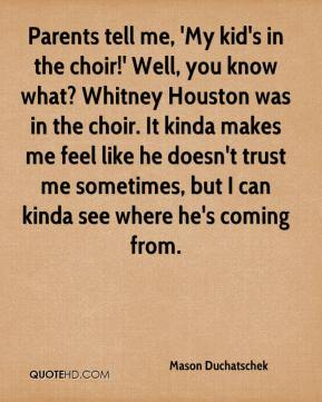 Mason Duchatschek  - Parents tell me, 'My kid's in the choir!' Well, you know what? Whitney Houston was in the choir. It kinda makes me feel like he doesn't trust me sometimes, but I can kinda see where he's coming from.