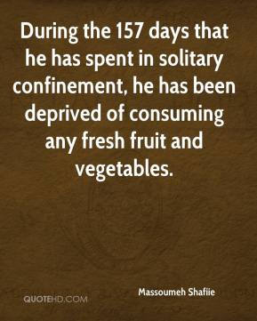 During the 157 days that he has spent in solitary confinement, he has been deprived of consuming any fresh fruit and vegetables.