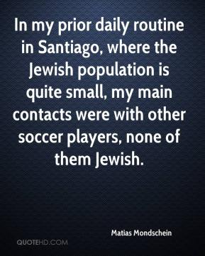 Matias Mondschein  - In my prior daily routine in Santiago, where the Jewish population is quite small, my main contacts were with other soccer players, none of them Jewish.