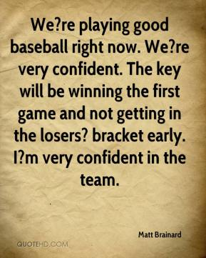 Matt Brainard  - We?re playing good baseball right now. We?re very confident. The key will be winning the first game and not getting in the losers? bracket early. I?m very confident in the team.
