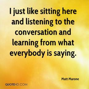 Matt Marone  - I just like sitting here and listening to the conversation and learning from what everybody is saying.