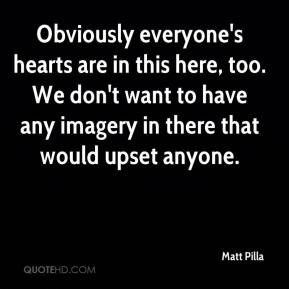 Matt Pilla  - Obviously everyone's hearts are in this here, too. We don't want to have any imagery in there that would upset anyone.