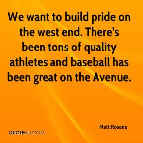 Matt Rosene  - We want to build pride on the west end. There's been tons of quality athletes and baseball has been great on the Avenue.