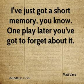 Matt Vane  - I've just got a short memory, you know. One play later you've got to forget about it.