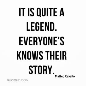 Matteo Cavallo  - It is quite a legend. Everyone's knows their story.