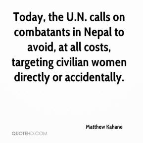Matthew Kahane  - Today, the U.N. calls on combatants in Nepal to avoid, at all costs, targeting civilian women directly or accidentally.