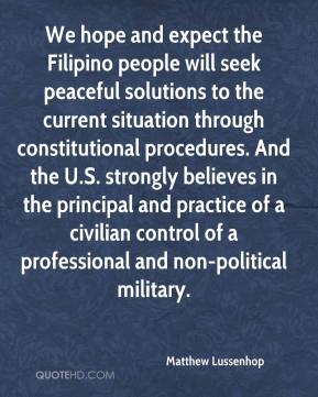 Matthew Lussenhop  - We hope and expect the Filipino people will seek peaceful solutions to the current situation through constitutional procedures. And the U.S. strongly believes in the principal and practice of a civilian control of a professional and non-political military.