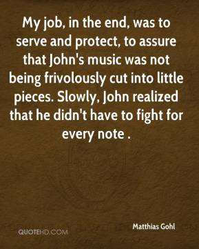 Matthias Gohl  - My job, in the end, was to serve and protect, to assure that John's music was not being frivolously cut into little pieces. Slowly, John realized that he didn't have to fight for every note .
