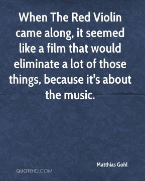 Matthias Gohl  - When The Red Violin came along, it seemed like a film that would eliminate a lot of those things, because it's about the music.