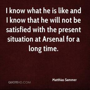 Matthias Sammer  - I know what he is like and I know that he will not be satisfied with the present situation at Arsenal for a long time.