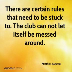 Matthias Sammer  - There are certain rules that need to be stuck to. The club can not let itself be messed around.
