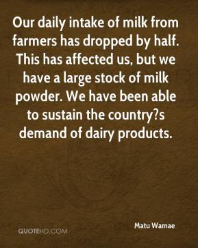 Matu Wamae  - Our daily intake of milk from farmers has dropped by half. This has affected us, but we have a large stock of milk powder. We have been able to sustain the country?s demand of dairy products.