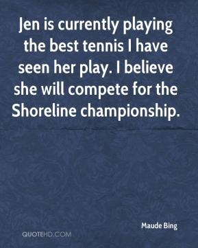 Maude Bing  - Jen is currently playing the best tennis I have seen her play. I believe she will compete for the Shoreline championship.