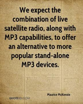 We expect the combination of live satellite radio, along with MP3 capabilities, to offer an alternative to more popular stand-alone MP3 devices.