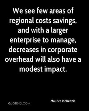 We see few areas of regional costs savings, and with a larger enterprise to manage, decreases in corporate overhead will also have a modest impact.