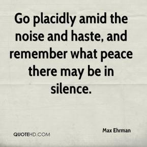 Max Ehrman  - Go placidly amid the noise and haste, and remember what peace there may be in silence.